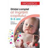 Ghidul complet al ingrijirii copilului 0-5 ani - Lilian Leistner, editura Niculescu