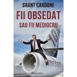 Fii obsedat sau fii mediocru - Grant Cardone, editura Bestseller