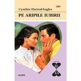 Pe aripile iubirii - Cynthia Harrod-Eagles, editura Alcris
