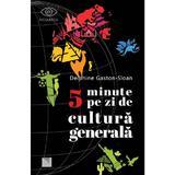 5 minute pe zi de cultura generala - Delphine Gaston-Sloan, editura Niculescu