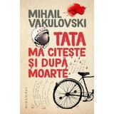 Tata ma citeste si dupa moarte - Mihail Vakulovski, editura Humanitas