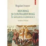Reforma si Contrareforma in Monarhia Habsburgica. Secolul al XVI-lea - Bogdan Ivanov, editura Polirom