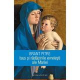 Isus si radacinile evreiesti ale Mariei - Brant Pitre, editura Humanitas