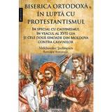 Biserica Ortodoxa in lupta cu protestantismul - Melchisedec Stefanescu, editura Doxologia