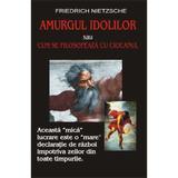 Amurgul idolilor sau cum se filosofeaza cu ciocanul - Friederich Nietzsche, editura Antet