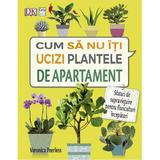 Cum sa nu iti ucizi plantele de apartament - Veronica Peerless, editura Casa