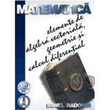 Matematica elemente de algebra vectoriala, geometrie si calcul diferential - Irinel Radomir, editura Albastra