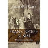 Franz Joseph si Sisi. Datoria si rebeliunea - Jean des Cars, editura Trei