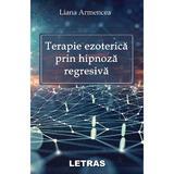 Terapie ezoterica prin hipnoza regresiva - Liana Armencea, editura Letras