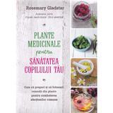 Plante medicinale pentru sanatatea copilului tau - Rosemary Gladstar, editura Litera