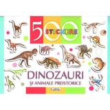 500 Stickere - Dinozauri si animele preistorice, editura Unicart