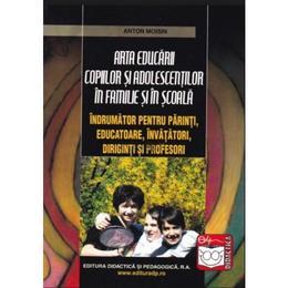 Arta educarii copiilor si adolescentilor 2008 in familie si in scoala - Anton Moisin, editura Didactica Si Pedagogica