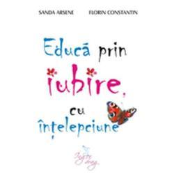 Educa prin iubire, cu intelepciune - Sanda Arsene, editura Inger Drag