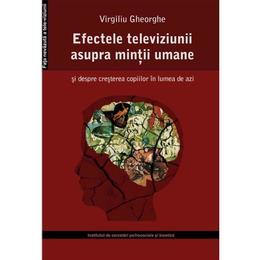 Efectele televiziunii asupra mintii umane - Virgiliu Gheorghe, editura Institutul De Cercetari Psihosociale Si Bioetica