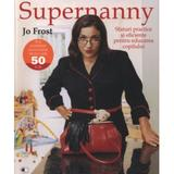 Supernanny sfaturi practice si eficiente pentru educarea copilului - Jo Frost, editura Litera
