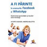 A fi parinte in vremurile Facebook si WhatsApp - Iacopo Casadei, Andrea Bilotto, editura Lizuka Educativ