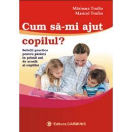 Cum sa-mi ajut copilul? - Marioara Trufin, Maricel Trufin, editura Carminis
