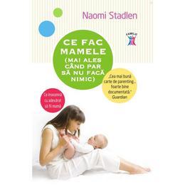 Ce fac mamele (mai ales cand par sa nu faca nimica) - Naomi Stadlen, editura Litera