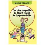 Cum Sa Ne Comportam Cu Copiii In Functie De Temperamentul Lor - Nicole Bedard, editura Orizonturi