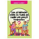 Cum sa inlaturam starile de teama ale copiilor prin povesti terapeutice - Anne Floret, editura Orizonturi