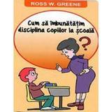 Cum Sa Imbunatatim Disciplina Copiilor La Scoala - Ross W. Greene, editura Orizonturi