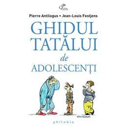 Ghidul tatalui de adolescenti - Pierre Antilogus, Jean-Louis Festjens, editura Philobia