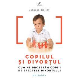 Copilul Si Divortul - Jacques Biolley, editura Philobia