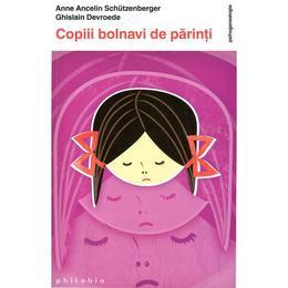 Copiii Bolnavi De Parinti - Anne Ancelin Schutzenberger, editura Philobia
