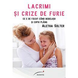 Lacrimi si crize de furie - Aletha Solter, editura Ponte