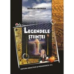 Legendele stiintei - Nicolae Chiorcea, editura Didactica Si Pedagogica