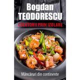 Calatorii prin izolare. Mancaruri din continente - Bogdan Teodorescu, editura Tritonic