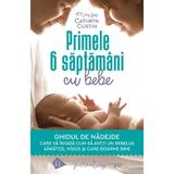 Primele 6 saptamani cu bebe. Ghidul de nadejde - Cathryn Curtin, editura Humanitas