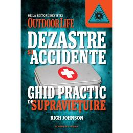 Dezastre Si Accidente. Ghid Practic De Supravietuire - Rich Johnson, editura Litera