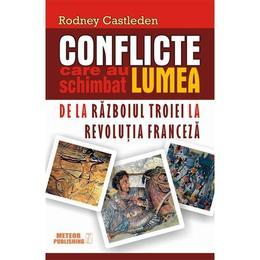 Conflicte care au schimbat lumea. De la razboiul Troiei la Revolutia franceza - Rodney Castleden, editura Meteor Press