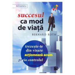 Succesul ca mod de viata - Bernard Roth, editura Niculescu