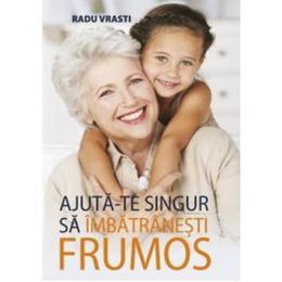 Ajuta-te singur sa imbatranesti frumos - Radu Vrasti, editura All
