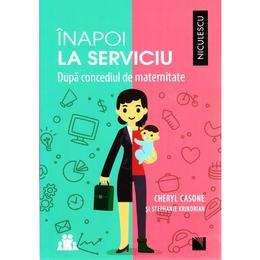 Inapoi la serviciu dupa concediul de maternitate - Cheryl Casone, Stephanie Krikorian, editura Niculescu