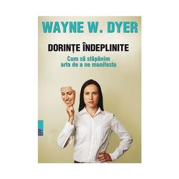 Dorinte indeplinite. Cum sa stapanim arta de a ne manifesta - Wayne W. Dyer, editura Paralela 45