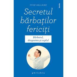 Secretul barbatilor fericiti - Yvon Dallaire, editura Philobia