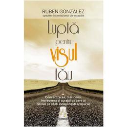 Lupta pentru visul tau - Ruben Gonzalez, editura Amaltea