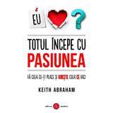 Totul incepe cu pasiunea - Keith Abraham, editura Amaltea
