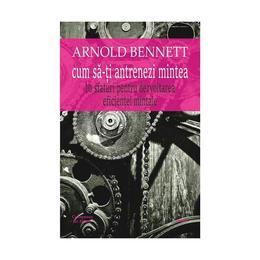Cum sa-ti antrenezi mintea - Arnold Bennett, editura Cartex