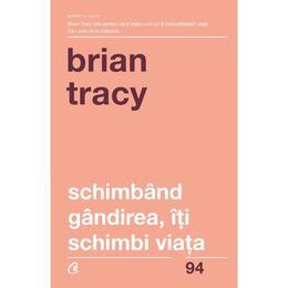 Schimband gandirea, iti schimbi viata - Brian Tracy, editura Curtea Veche