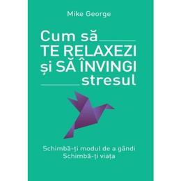 Cum sa te relaxezi si sa invingi stresul - Mike George, editura Litera