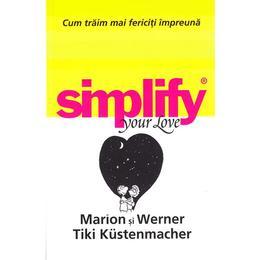 Simplify your love. Cum traim mai fericiti impreuna - Marion si Werner Tiki Kustenmacher, editura All