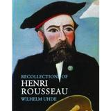 Recollections of Henri Rousseau - Wilhelm Uhde, Nancy Ireson, editura Pallas Athene Publishers