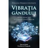 Vibratia gandului. Legea atractiei in lumea gandurilor - William Walker Atkinson, Dinasty Books Proeditura Si Tipografie
