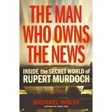 The Man Who Owns the News - Michael Wolff, editura Vintage