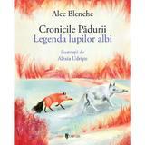 Cronicile padurii. Legenda lupilor albi - Alec Blenche, editura Univers