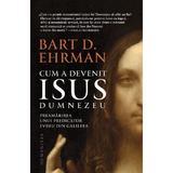 Cum a devenit Isus Dumnezeu - Bart D. Ehrman, editura Humanitas